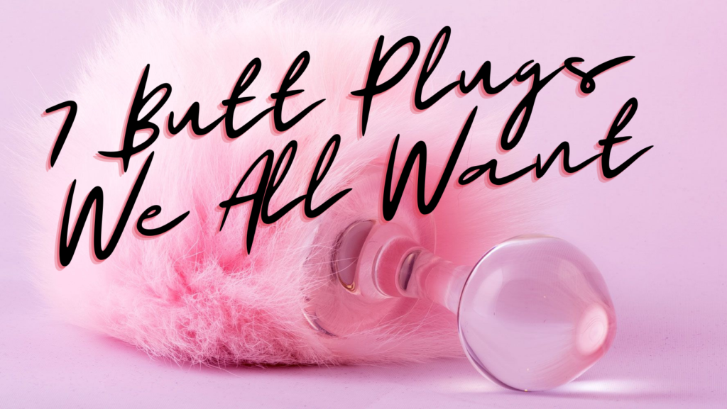 7 Butt Plugs We All Want